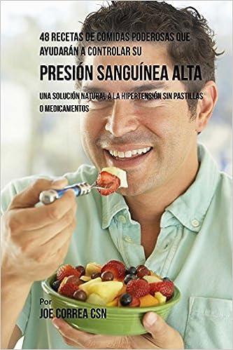 48 Recetas De Comidas Poderosas Que Ayudarán A Controlar Su Presión Sanguínea Alta: Una Solución Natural A La Hipertensión Sin Pastillas O Medicamentos: ...