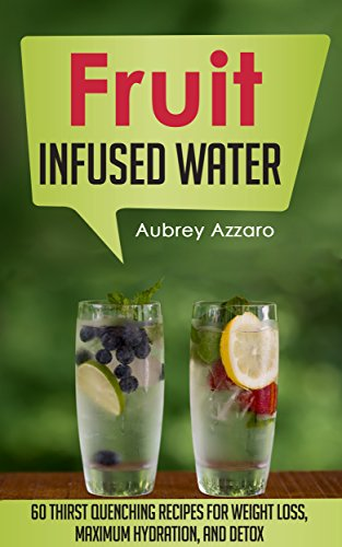 Fruit Infused Water: 60 Thirst Quenching Recipes for Weight Loss, Maximum Hydration, and Detox (Natural Vitamin Water - Fruit Infused Water Recipes - Detox Diet - Liver Cleanse - 100 Percent Healthy) by [Azzaro, Aubrey]