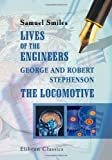Lives of the Engineers. George and Robert Stephenson. The Locomotive