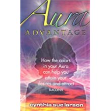 Aura Advantage: How the Colors in Your Aura Can Help You Attain Your Desires and Attract Success