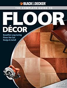 Black & Decker The Complete Guide to Floor Decor: Beautiful, Long-lasting Floors You Can Design & Install: Beautiful Long-lasting Floors You Can Design and Install (Black & Decker Complete Guide)