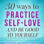 Self Love: 30 Ways to Practice Self-Love and Be Good to Yourself | 21 Day Challenges,Ingrid Lindberg