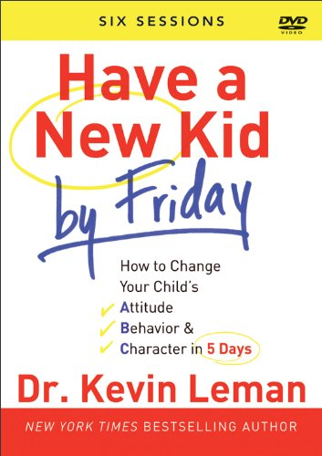 Have a New Kid By Friday: How to Change Your Child's Attitude, Behavior & Character in 5 Days (A Six-Session Study)