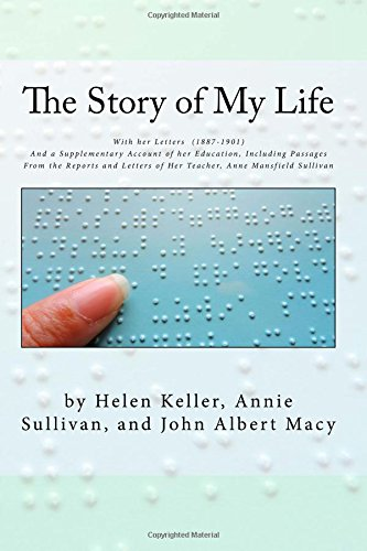 The Story of My Life: With her Letters  (1887-1901)  And a Supplementary Account of her Education, Including Passages From the Reports and Letters of Her Teacher, Anne Mansfield Sullivan