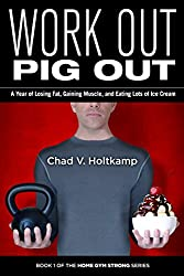 Work Out, Pig Out: A Year of Losing Fat, Gaining Muscle, and Eating Lots of Ice Cream (Home Gym Strong Book 1)