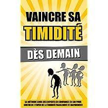 Vaincre Sa Timidité Dès Demain: La Méthode Choc Des Experts En Confiance En Soi Pour Sortir De L'Enfer De La Timidité Facilement Et Rapidement. (French Edition)