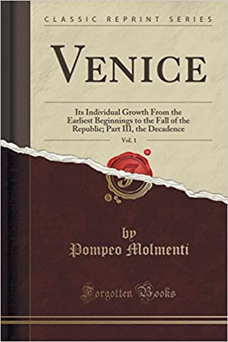 Venice, Vol. 1: Its Individual Growth From the Earliest Beginnings to the Fall of the Republic: Part III, the Decadence (Classic Reprint)