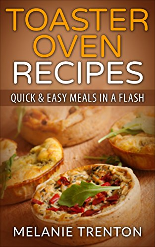 Toaster Oven Recipes: Quick & Easy Meals In a Flash by [Trenton, Melanie]