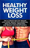 Healthy Weight Loss: The Ultimate Healthy Weight Loss  Guide. Weight Loss Exercises,   Healthy Foods, Smoothies and   Weight Loss Maintenance
