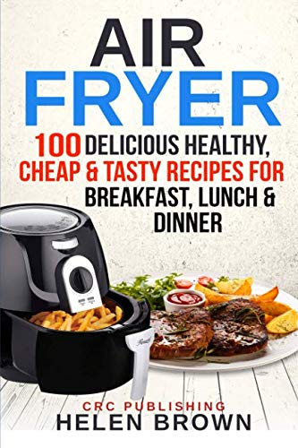 Air Fryer: 100 Delicious Healthy, Cheap &  Tasty Recipes for Breakfast, Lunch & Dinner (Healthy cookbook AIR FRYER 101: mastering the air fryer cooking style) by Helen Brown