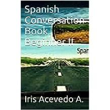 Spanish Conversation Book Beginner II: Spanish Dialogues-Spanish to English Translation (Spanish Conversation Book Beginners, Intermediate and Advanced nº 2) (Spanish Edition)