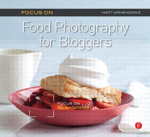 Focus on Food Photography for Bloggers: Focus on the Fundamentals (The Focus On (Focus Series)