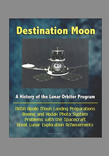 Destination Moon: A History of the Lunar Orbiter Program - NASA Apollo Moon Landing Preparations, Boeing and Kodak Photo System, Problems with the Spacecraft, Great Lunar Exploration ()