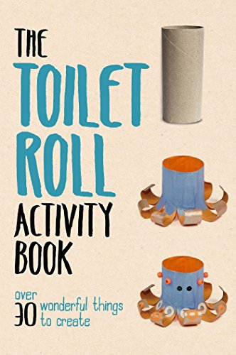 Toilet Roll Activity Book: Over 30 Wonderful Things to Create