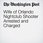 Wife of Orlando Nightclub Shooter Arrested and Charged | Matt Zapotosky