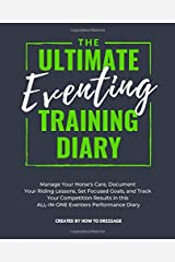 The Ultimate Eventing Training Diary: Manage Your Horse's Care, Document Your Riding Lessons, Set Focused Goals, and Track Your Competition Results in this ALL-IN-ONE Eventers Performance Diary Paperback