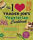 The I Love Trader Joe's Vegetarian Cookbook: 150 Delicious and Healthy Recipes Using Foods from the World's Greatest Grocery Store