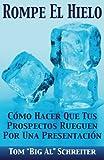 Rompe El Hielo: Cómo Hacer Que Tus Prospectos Rueguen Por una Presentación (Spanish Edition)