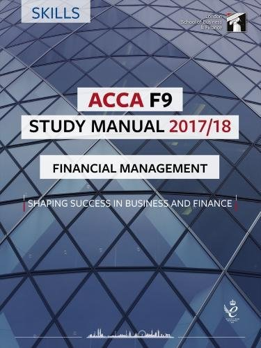 ACCA F9 Financial Management Study Manual: For Exams until June 2018 (LSBF ACCA Study Material)