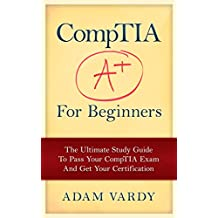CompTIA A+ For Beginners: The Ultimate Study Guide To Pass Your CompTIA Exam And Get Your Certification (Computer Repair, Computer Hardware, A+ Exam, PC Technician)