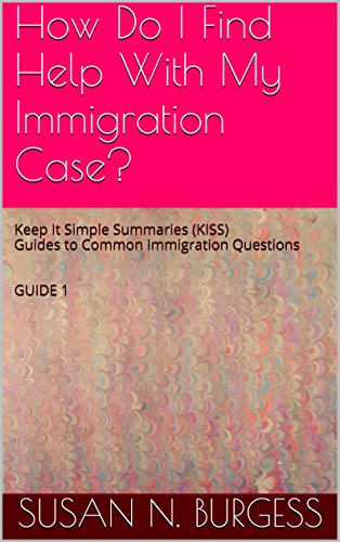 How Do I Find Help With My Immigration Case?: Keep It Simple Summaries (KISS) Guides to Common Immigration Questions   GUIDE 1 (Immigration KISS)