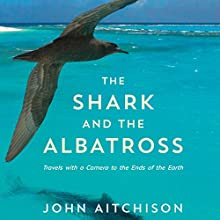 The Shark and the Albatross: Travels with a Camera to the Ends of the Earth Audiobook by John Aitchison Narrated by John Aitchison