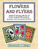 Flowers and Flyers: Adult Coloring Book of Flowers, Songbirds, Hummingbirds, Butterflies, Owls, Ornamentals and More!