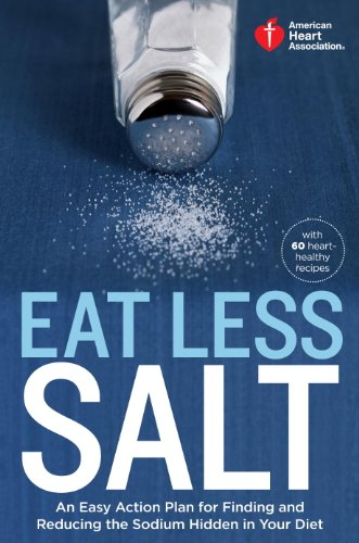 Sodium Free Diet - American Heart Association Eat Less Salt: An Easy Action Plan for Finding and Reducing the Sodium Hidden in Your Diet