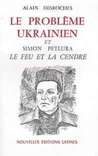 Le problème ukrainien et Simon Petlura : Le feu et la cendre par Alain Desroches