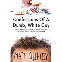 Confessions Of A Dumb, White Guy: Tales About Life, Love And The Risks Of Wearing White Thong Underwear
