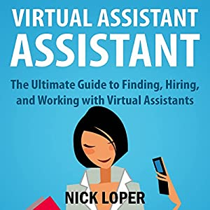 Virtual Assistant Assistant: The Ultimate Guide to Finding, Hiring, and Working with Virtual Assistants Audiobook