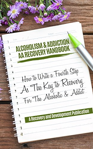 Alcoholism & Addiction AA Recovery Handbook: How To Write A Fourth Step As The Key To Recovery For The Alcoholic & Addict 4th Step