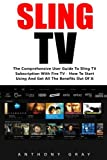 how to start an amazon account - Sling TV: The Comprehensive User Guide to Sling TV Subscription with Fire TV - How to Start Using and Get All the Benefits Out of It (Amazon Fire TV, Fire Stick, Netflix)