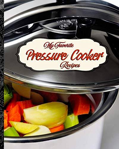 My Favorite Pressure Cooker Recipes: My Best Recipes for Electric and Stove-Top Pressure Cookers