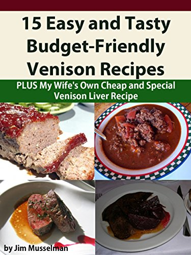 15 Easy and Tasty Budget-Friendly Venison Recipes: Plus My Wife's Own Cheap and Special Venison Liver Recipe
