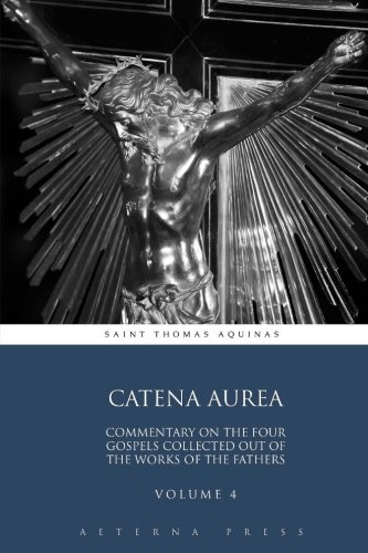 catena-aurea-commentary-on-the-four-gospels-collected-out-of-the-works-of-the-fathers-volume-4-4-vol