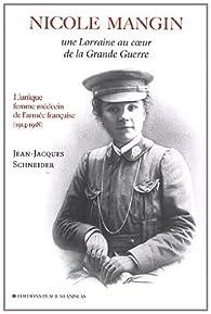Nicole Mangin : Une Lorraine au coeur de la Grande Guerre - L'unique femme médecin de l'armée française (1914-1918) par Jean-Jacques Schneider
