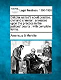 Dakota justice's court practice, civil and criminal : a treatise upon the practice in the justices' courts : with complete Forms, Americus B. Melville, 1240147929
