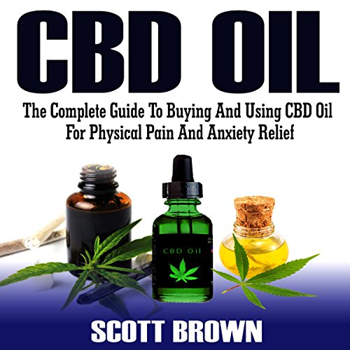 CBD Oil: The Complete Guide to Buying and Using CBD Oil for Physical Pain and Anxiety ()