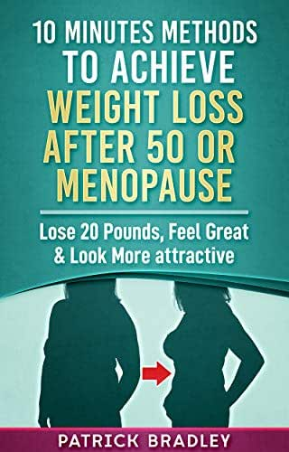 10 Minutes Methods To Achieve Weight Loss After 50 Or After Menopause: Lose 20 Pounds, Feel Great & Look More Attractive