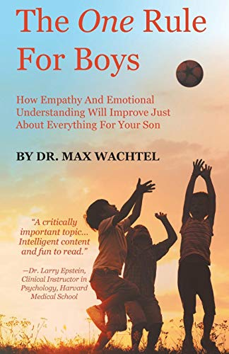 The One Rule For Boys: How Empathy And Emotional Understanding Will Improve Just About Everything For Your Son