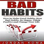 Bad Habits: How to Make Good Habits, Stop Bad Habits, Be Happy, Think Positive and Change Your Life | Jordan Koma