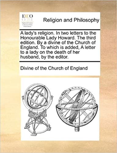 A lady's religion. In two letters to the Honourable Lady Howard. The third edition. By a divine of the Church of England. To which is added, A letter ... on the death of her husband, by the editor.