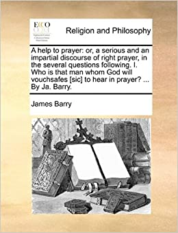 A help to prayer: or, a serious and an impartial discourse of right prayer, in the several questions following. I. Who is that man whom God will vouchsafes [sic] to hear in prayer? ... By Ja. Barry.
