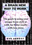 img - for A Brain New Way to Work: The Guide to Using Your Brain Style at Work for Better Results with Less Stress book / textbook / text book