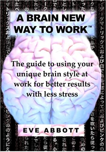 A Brain New Way to Work: The Guide to Using Your Brain Style at Work for Better Results with Less Stress
