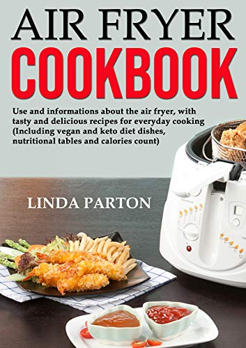 Air Fryer Cookbook: Use and informations about the air fryer, with tasty and delicious recipes for everyday cooking. (Including vegan and keto diet dishes, nutritional tables and calories count). by Linda Parton