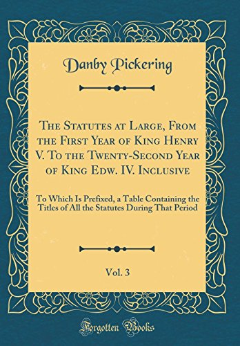 The Statutes at Large, From the First Year of King Henry V. To the Twenty-Second Year of King Edw. IV. Inclusive, Vol. 3: To Which Is Prefixed, a ... Statutes During That Period (Classic Reprint) (Best Novels To Read During Pregnancy)