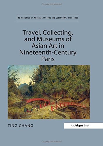 Travel, Collecting, and Museums of Asian Art in Nineteenth-Century Paris (The Histories of Material Culture and Collecti