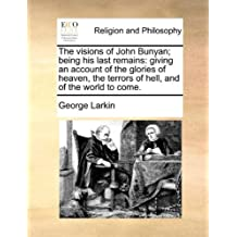 The Visions of John Bunyan; Being His Last Remains: Giving an Account of the Glories of Heaven, the Terrors of Hell, and of the World to Come.